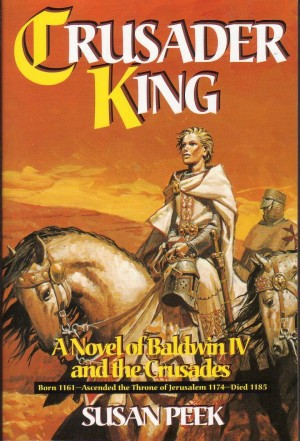 Crusader King A Novel of Baldwin IV and the Crusades, Susan Peek