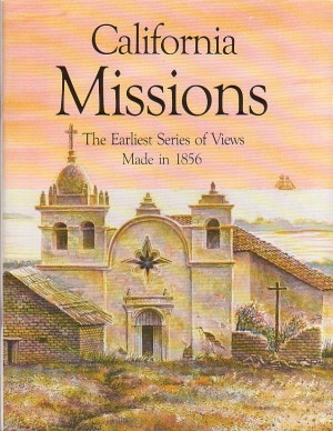 California Missions the Earliest Series of Views Made in 1856, Henry Miller; Editor-Harry Knill