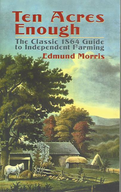 Ten Acres Enough: The Classic 1864 Guide to Independent Farming, Morris, Edmund