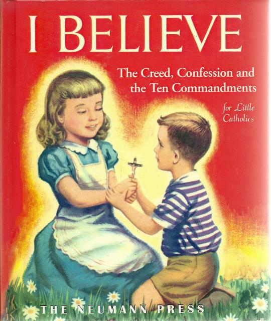 I Believe - The Creed, Confession & Ten Commandments Neumann Press OOP, Sister M. Juliana; Francis McGrade; Adele Werber [Illustrator]; E. Joseph Dreany [Illustrator]; Mimi Korach [Illustrator];
