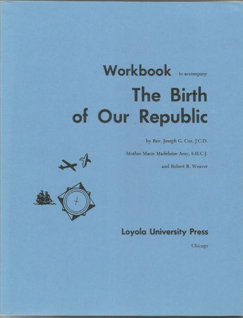 The Birth of Our Republic Workbook (Voyages in History), Rev. Joseph G. Cox; Mother Marie Madeleine Amy; Robert B. Weaver