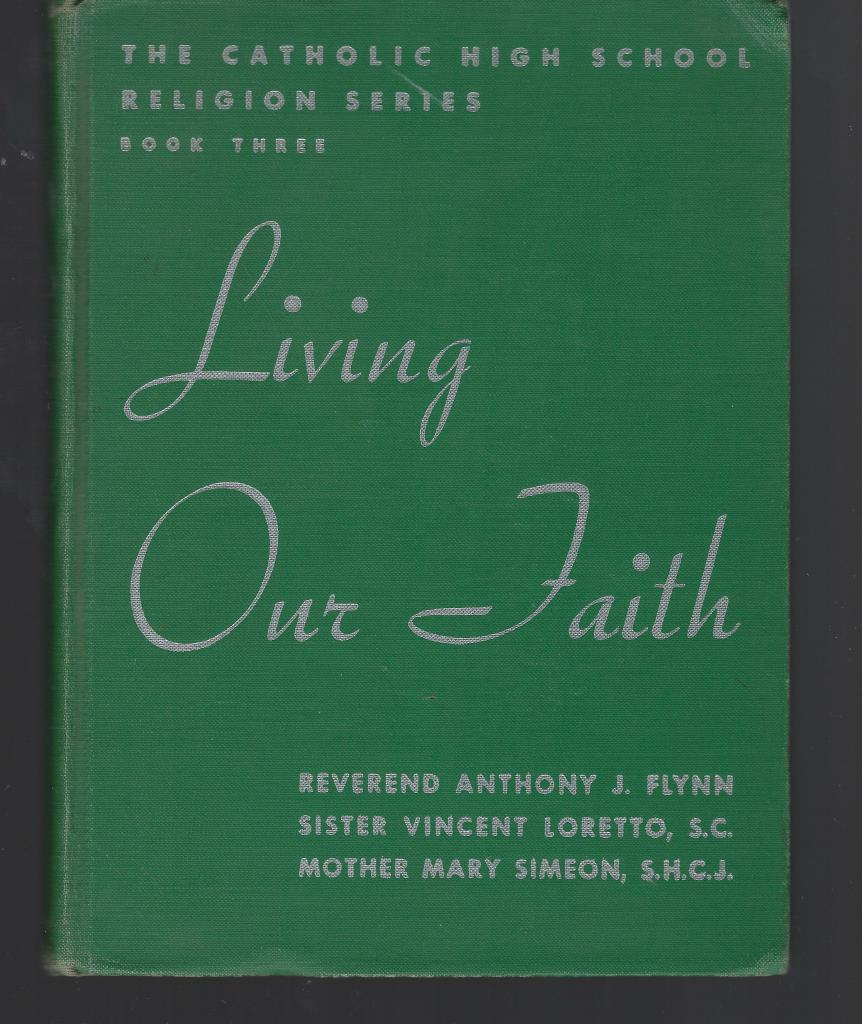 Living Our Faith: The Catholic High School Religion Series (Book Three), Reverend Anthony J. Flynn STL PhD; Sister Vincent Loretto SC MA; Mother Mary Simeon SHCJ MA