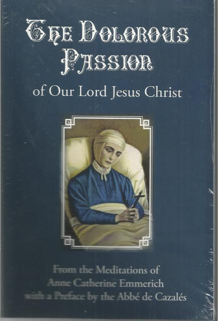 The Dolorous Passion of Our Lord Jesus Christ from the Meditations of Anne Catherine Emmerich, Anne Catherine Emmerich