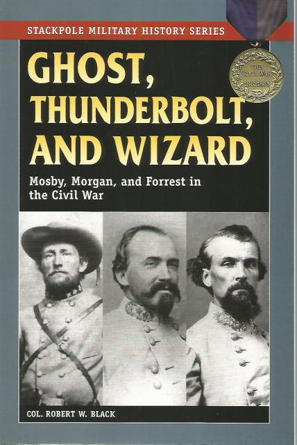 Ghost, Thunderbolt, and Wizard: Mosby, Morgan, and Forrest in the Civil War (Stackpole Military History Series), Black, Col. Robert W.