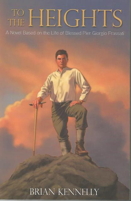 To the Heights (Signed By Author): A Novel Based on the Life of Blessed Pier Giorgio Frassati, Brian Kennelly
