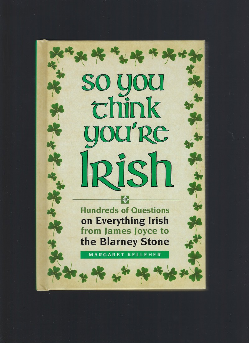 So You Think You're Irish: Hundreds of Questions on Everything Irish from James Joyce to the Blarney Stone, Kelleher, Margaret
