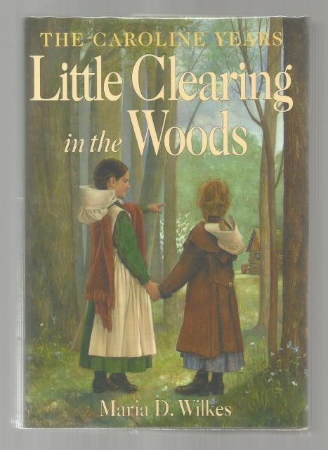 Little Clearing in the Woods 1st Printing HB/DJ Caroline Years Little House Series, Maria D. Wilkes.; Claxton [Illustrator]; Andreasen, Dan [Photographer];