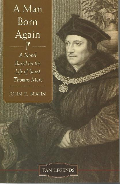 A Man Born Again: A Novel based on the Life of Saint Thomas More (Tan Legends), Beahn, John Edward