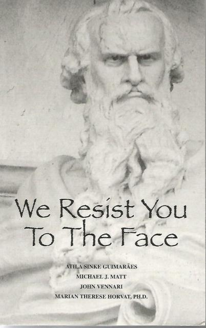 We Resist You to the Face, Atila Sinke Guimaraes; John Vennari; Marian Therese Horvat; Michael Matt