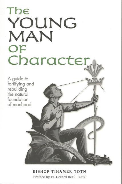 The Young Man of Character A guide to fortifying and rebuilding the natural foundation of manhood, Bishop Tihamer Toth